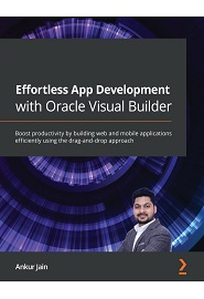 Effortless App Development with Oracle Visual Builder Cloud Service: Boost productivity by building web and mobile applications efficiently using a low-code approach