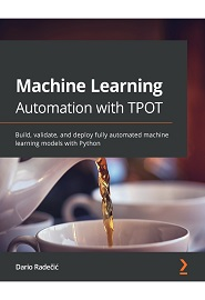 Machine Learning Automation with TPOT: Build, validate, and deploy fully automated machine learning models with Python
