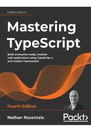 Mastering TypeScript: Build enterprise-ready, modular web applications using TypeScript 4 and modern frameworks, 4th Edition