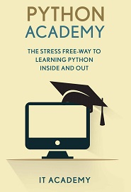 Python: Academy – The Stress Free Way To Learning Python Inside & Out – Beginners Guide