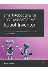 Smart Robotics with LEGO MINDSTORMS Robot Inventor: Learn to play with the LEGO MINDSTORMS Robot Inventor kit and build creative robots